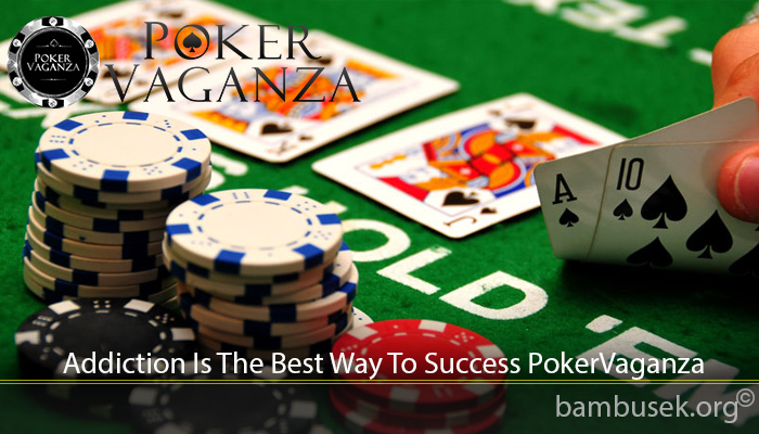 Addiction Is The Best Way To Success PokerVaganza